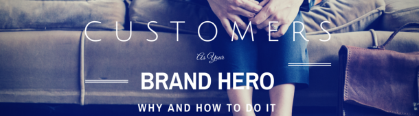 Why Customers Should Be Your Brand Hero And How