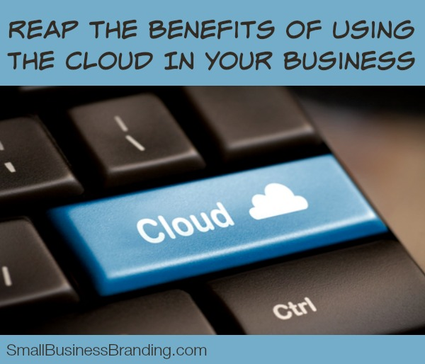 Reap the Benefits of Using the Cloud in Your Business