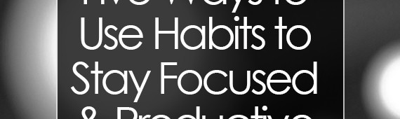 Five Ways to Use Habits to Stay Focused and Productive