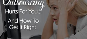 6 Reasons Why Outsourcing Hurts For You And How To Get It Right