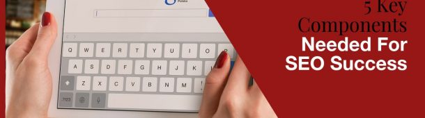 5 Key Components Needed For SEO Success